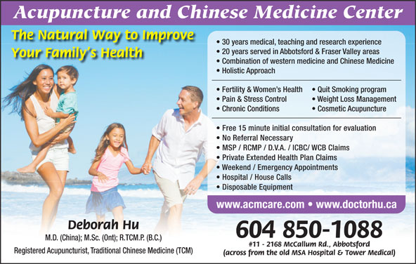Acupuncture & Chinese Medicine Center (604-850-1088) - Display Ad - Acupuncture and Chinese Medicine Center The Natural Way to Improve 30 years medical, teaching and research experience 20 years served in Abbotsford & Fraser Valley areas Your Family s Health Combination of western medicine and Chinese Medicine Holistic Approach Fertility & Women s Health Quit Smoking program Pain & Stress Control Weight Loss Management Chronic Conditions Cosmetic Acupuncture Free 15 minute initial consultation for evaluation No Referral Necessary MSP / RCMP / D.V.A. / ICBC/ WCB Claims Private Extended Health Plan Claims Weekend / Emergency Appointments Hospital / House Calls Disposable Equipment www.acmcare.com   www.doctorhu.ca Deborah Hu 604 850-1088 M.D. (China); M.Sc. (Ont); R.TCM.P. (B.C.) #11 - 2168 McCallum Rd., Abbotsford Registered Acupuncturist, Traditional Chinese Medicine (TCM) (across from the old MSA Hospital & Tower Medical)