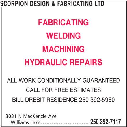 Scorpion Design & Fabricating Ltd (250-392-7117) - Display Ad - FABRICATING WELDING MACHINING HYDRAULIC REPAIRS ALL WORK CONDITIONALLY GUARANTEED CALL FOR FREE ESTIMATES BILL DREBIT RESIDENCE 250 392-5960 3031 N MacKenzie Ave 250 392-7117 Williams Lake --------------------------- SCORPION DESIGN & FABRICATING LTD