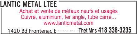 Lantic Métal Ltée (418-338-3235) - Annonce illustrée======= - --------- Thet Mns 418 338-3235 1420 Bd Frontenac E LANTIC METAL LTEE Achat et vente de métaux neufs et usagés Cuivre, aluminium, fer angle, tube carré... www.lanticmetal.com