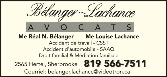 Bélanger Lachance Avocats Inc (819-566-7511) - Annonce illustrée======= - Me Réal N. Bélanger       Me Louise Lachance Accident de travail - CSST Accident d'automobile - SAAQ Droit familial & Médiation familiale 2565 Hertel, Sherbrooke 819 566-7511 Me Réal N. Bélanger       Me Louise Lachance Accident de travail - CSST Accident d'automobile - SAAQ Droit familial & Médiation familiale 2565 Hertel, Sherbrooke 819 566-7511