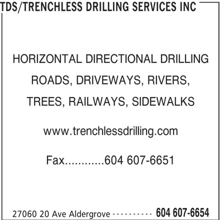 Trenchless Drilling Services Inc (604-607-6654) - Display Ad - TDS/TRENCHLESS DRILLING SERVICES INC ROADS, DRIVEWAYS, RIVERS, TREES, RAILWAYS, SIDEWALKS www.trenchlessdrilling.com Fax............604 607-6651 ---------- 604 607-6654 27060 20 Ave Aldergrove HORIZONTAL DIRECTIONAL DRILLING