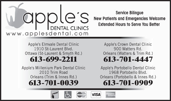 Apple's Elmvale Dental Clinic (613-523-2300) - Annonce illustrée======= - Service Bilingue New Patients and Emergencies Welcome Extended Hours to Serve You Better www.applesdental.com Apple's Elmvale Dental Clinic Apple's Crown Dental Clinic 1910 St-Laurent Blvd. 900 Watters Rd. Ottawa (St-Laurent & Smyth Rd.) Orleans (Watters & Trim Rd.) 613-701-0039 613-701-0909 613-699-2211 613-701-4447 Apple's Millenium Park Dental Clinic Apple's Portobello Dental Clinic 2010 Trim Road 1968 Portobello Blvd. Orleans (Trim & Innes Rd.) Orleans (Portobello & Innes Rd.) 613-701-0039 613-701-0909 Service Bilingue New Patients and Emergencies Welcome Extended Hours to Serve You Better www.applesdental.com Apple's Elmvale Dental Clinic Apple's Crown Dental Clinic 1910 St-Laurent Blvd. 900 Watters Rd. Ottawa (St-Laurent & Smyth Rd.) Orleans (Watters & Trim Rd.) 613-699-2211 613-701-4447 Apple's Millenium Park Dental Clinic Apple's Portobello Dental Clinic 2010 Trim Road 1968 Portobello Blvd. Orleans (Trim & Innes Rd.) Orleans (Portobello & Innes Rd.)