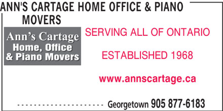 Ann's Cartage Home Office & Piano Movers (905-877-6183) - Display Ad - 905 877-6183 ANN'S CARTAGE HOME OFFICE & PIANO MOVERS MOVERS SERVING ALL OF ONTARIO ESTABLISHED 1968 www.annscartage.ca --------------------- Georgetown