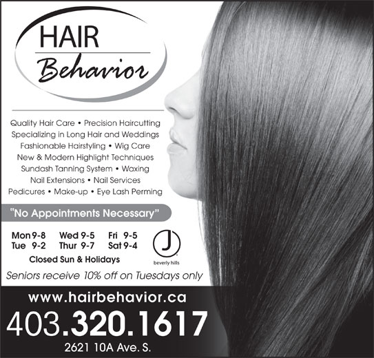 Hair Behavior (403-320-1617) - Display Ad - Quality Hair Care   Precision Haircutting Specializing in Long Hair and Weddings Fashionable Hairstyling   Wig Care New & Modern Highlight Techniques Sundash Tanning System   Waxing Nail Extensions   Nail Services Pedicures   Make-up   Eye Lash Perming No Appointments Necessary Mon 9-8 Fri 9-5Wed 9-5 Tue 9-2 Sat 9-4Thur 9-7 Closed Sun & Holidays www.hairbehavior.ca 403 .320.1617 2621 10A Ave. S. Seniors receive 10% off on Tuesdays only