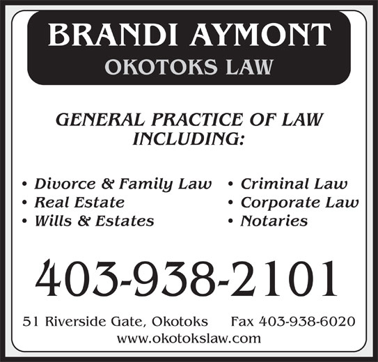 Okotoks Law (403-938-2101) - Display Ad - BRANDI AYMONT OKOTOKS LAW GENERAL PRACTICE OF LAW INCLUDING: Divorce & Family Law   Criminal Law Real Estate   Corporate Law Wills & Estates   Notaries 403-938-2101 51 Riverside Gate, Okotoks     Fax 403-938-6020 www.okotokslaw.com