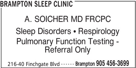 Brampton Sleep Clinic (905-456-3699) - Display Ad - BRAMPTON SLEEP CLINIC A. SOICHER MD FRCPC Sleep Disorders   Respirology Pulmonary Function Testing - Referral Only ------ Brampton 905 456-3699 216-40 Finchgate Blvd