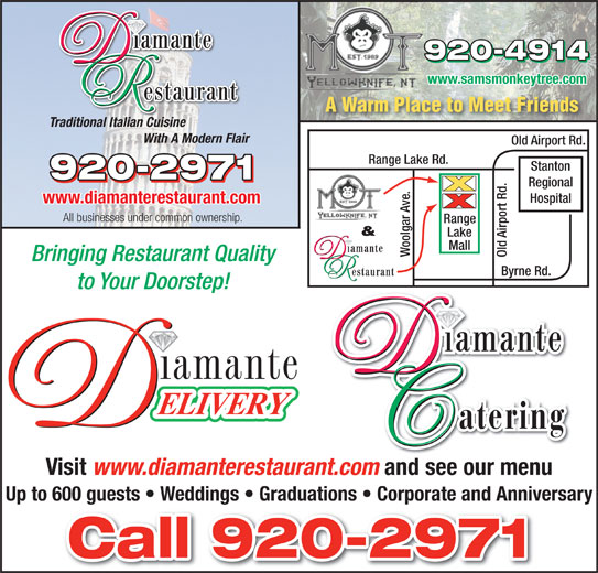 Diamante Restaurant (867-920-2971) - Display Ad - Mall Woolgar Ave. Old Airport Rd.Range Bringing Restaurant Quality Byrne Rd. to Your Doorstep! Visit www.diamanterestaurant.com and see our menu Up to 600 guests   Weddings   Graduations   Corporate and Anniversary www.samsmonkeytree.com A Warm Place to Meet Friends Traditional Italian Cuisine With A Modern Flair Old Airport Rd. Range Lake Rd. Stanton Regional Hospital www.diamanterestaurant.com All businesses under common ownership. & Lake