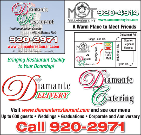Diamante Restaurant (867-920-2971) - Display Ad - www.samsmonkeytree.com Traditional Italian Cuisine A Warm Place to Meet Friends www.samsmonkeytree.com Old Airport Rd. Range Lake Rd. Stanton Regional www.diamanterestaurant.com Hospital All businesses under common ownership. ge & Lake Mall Woolgar Ave. Old Airport Rd.Ran Bringing Restaurant Quality Byrne Rd. to Your Doorstep! Visit www.diamanterestaurant.com and see our menu Up to 600 guests   Weddings   Graduations   Corporate and Anniversary A Warm Place to Meet Friends Traditional Italian Cuisine With A Modern Flair With A Modern Flair Old Airport Rd. Range Lake Rd. Stanton Regional www.diamanterestaurant.com Hospital All businesses under common ownership. ge & Lake Mall Woolgar Ave. Old Airport Rd.Ran Bringing Restaurant Quality to Your Doorstep! Visit www.diamanterestaurant.com and see our menu Up to 600 guests   Weddings   Graduations   Corporate and Anniversary Byrne Rd.