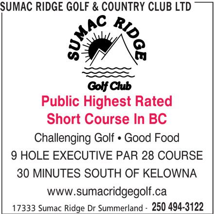 Sumac Ridge Golf & Country Club Ltd (250-494-3122) - Display Ad - SUMAC RIDGE GOLF & COUNTRY CLUB LTD Public Highest Rated Short Course In BC Challenging Golf   Good Food 9 HOLE EXECUTIVE PAR 28 COURSE 30 MINUTES SOUTH OF KELOWNA www.sumacridgegolf.ca 250 494-3122 17333 Sumac Ridge Dr Summerland