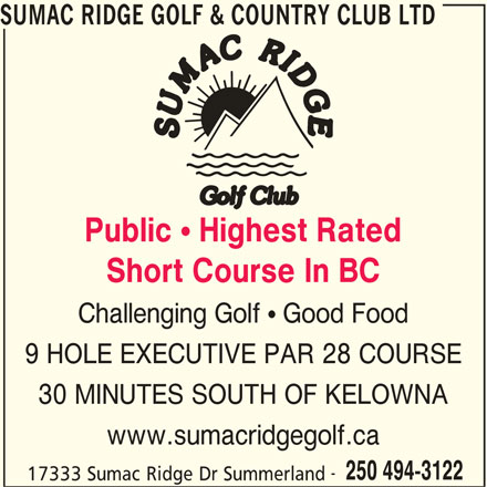 Sumac Ridge Golf & Country Club Ltd (250-494-3122) - Display Ad - SUMAC RIDGE GOLF & COUNTRY CLUB LTD Public ! Highest Rated Short Course In BC Challenging Golf  Good Food 9 HOLE EXECUTIVE PAR 28 COURSE 30 MINUTES SOUTH OF KELOWNA www.sumacridgegolf.ca 250 494-3122 17333 Sumac Ridge Dr Summerland