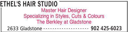 Ethel's Hair Studio (902-425-6023) - Display Ad - ETHEL'S HAIR STUDIO Master Hair Designer Specializing in Styles, Cuts & Colours The Berkley at Gladstone -------------------- 902 425-6023 2633 Gladstone