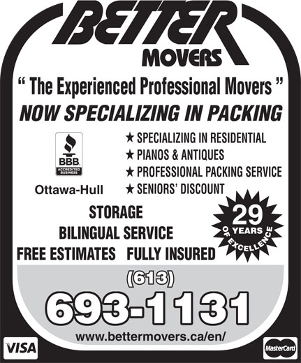 Better Movers (613-837-7099) - Display Ad - (613) 693-1131 www.bettermovers.ca/en/ BILINGUAL SERVICE FREE ESTIMATES   FULLY INSURED SPECIALIZING IN RESIDENTIAL NOW SPECIALIZING IN PACKING PIANOS & ANTIQUES The Experienced Professional Movers PROFESSIONAL PACKING SERVICE SENIORS  DISCOUNT Ottawa-Hull STORAGE 29