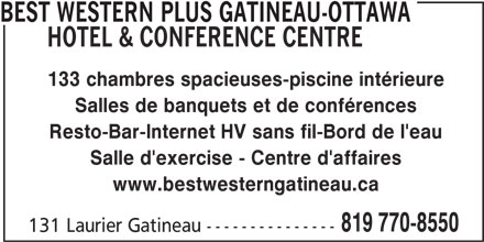 Best Western Plus (819-770-8550) - Annonce illustrée======= - BEST WESTERN PLUS GATINEAU-OTTAWA HOTEL & CONFERENCE CENTRE 133 chambres spacieuses-piscine intérieure Salles de banquets et de conférences Resto-Bar-Internet HV sans fil-Bord de l'eau Salle d'exercise - Centre d'affaires www.bestwesterngatineau.ca 819 770-8550 131 Laurier Gatineau ---------------
