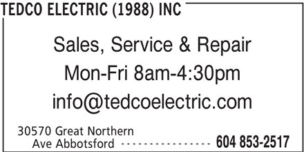 Tedco Electric (1988) Inc (604-853-2517) - Display Ad - Mon-Fri 8am-4:30pm 30570 Great Northern ---------------- 604 853-2517 Ave Abbotsford TEDCO ELECTRIC (1988) INC Sales, Service & Repair