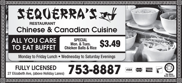 Sequerra's Restaurant (709-753-8887) - Annonce illustrée======= - Chinese & Canadian Cuisine SPECIAL ALL YOU CARE Mon. & Tues. $3.49 Chicken Balls & Rice TO EAT BUFFET Monday to Friday Lunch   Wednesday to Saturday Evenings FULLY LICENSED 753-8887 27 Elizabeth Ave, (above Holiday Lanes)