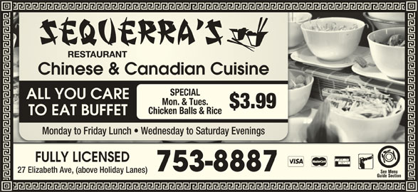 Sequerra's Restaurant (709-753-8887) - Annonce illustrée======= - Chinese & Canadian CuisineChinese & Canadian Cuisine SPECIAL ALL YOU CARE Mon. & Tues. $3.99 Chicken Balls & Rice TO EAT BUFFET Monday to Friday Lunch   Wednesday to Saturday EveningsMonday to Friday Lh   Wednesday to Saturday Evenings FULLY LICENSEDFULLY LICENSED 753-8887753-8887 27 Elizabeth Ave, (above Holiday Lanes)Elizabeth Ave, (above Holiday Lanes)