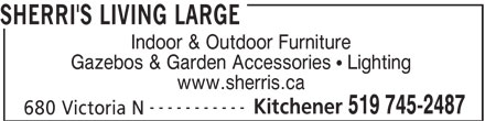 Sherri's Living Large (519-745-2487) - Display Ad - SHERRI'S LIVING LARGE Indoor & Outdoor Furniture Gazebos & Garden Accessories   Lighting www.sherris.ca ----------- Kitchener 519 745-2487 680 Victoria N SHERRI'S LIVING LARGE Indoor & Outdoor Furniture Gazebos & Garden Accessories   Lighting www.sherris.ca ----------- Kitchener 519 745-2487 680 Victoria N