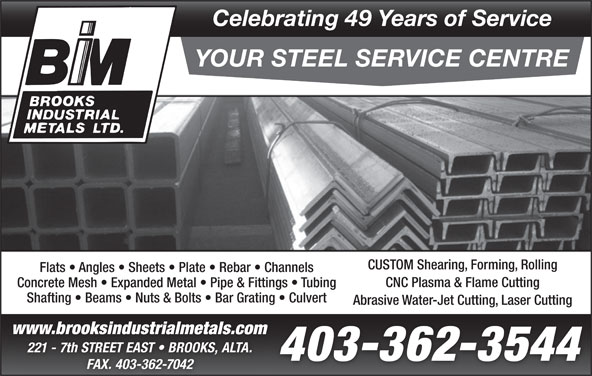 Brooks Industrial Metals Ltd (403-362-3544) - Display Ad - FAX. 403-362-7042 Flats   Angles   Sheets   Plate   Rebar   Channels CNC Plasma & Flame Cutting Concrete Mesh   Expanded Metal   Pipe & Fittings   Tubing Shafting   Beams   Nuts & Bolts   Bar Grating   Culvert Abrasive Water-Jet Cutting, Laser Cutting www.brooksindustrialmetals.comww w.b rook sin du stria lme tal s.co 221 - 7th STREET EAST   BROOKS, ALTA. 403-362-3544 Celebrating 49 Years of Service YOUR STEEL SERVICE CENTRE CUSTOM Shearing, Forming, Rolling