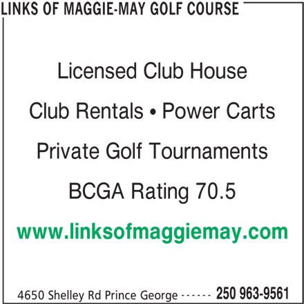 Links Of Maggie-May Golf Course (250-963-9561) - Annonce illustrée======= - Licensed Club House Club Rentals   Power Carts Private Golf Tournaments BCGA Rating 70.5 www.linksofmaggiemay.com ------ 250 963-9561 4650 Shelley Rd Prince George LINKS OF MAGGIE-MAY GOLF COURSE