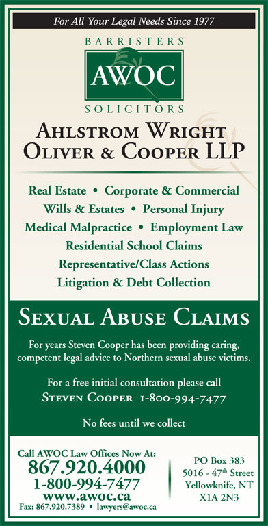Ahlstrom Wright Oliver & Cooper (867-920-4000) - Display Ad - Ahlstrom Wright Oliver & Cooper LLP Real Estate     Corporate & Commercial Wills & Estates     Personal Injury Medical Malpractice     Employment Law Residential School Claims Representative/Class Actions Litigation & Debt Collection Sexual Abuse Claims For years Steven Cooper has been providing caring, competent legal advice to Northern sexual abuse victims. For a free initial consultation please call www.awoc.ca Steven Cooper  1-800-994-7477 No fees until we collect Call AWOC Law Offices Now At: PO Box 383 th 867.920.4000 5016 - 47 Street Yellowknife, NT X1A 2N3 1-800-994-7477