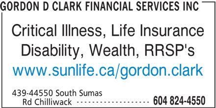 Gordon D Clark Financial Services Inc (604-824-4550) - Annonce illustrée======= - GORDON D CLARK FINANCIAL SERVICES INC Critical Illness, Life Insurance Disability, Wealth, RRSP's www.sunlife.ca/gordon.clark 439-44550 South Sumas ------------------- 604 824-4550 Rd Chilliwack