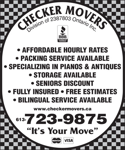 Checker Movers (613-723-9875) - Display Ad - FULLY INSURED   FREE ESTIMATES BILINGUAL SERVICE AVAILABLE It s Your Move www.checkermovers.ca 613- 723-9875 Division of 2387803 Ontario Inc AFFORDABLE HOURLY RATES PACKING SERVICE AVAILABLE SPECIALIZING IN PIANOS & ANTIQUES STORAGE AVAILABLE SENIORS DISCOUNT