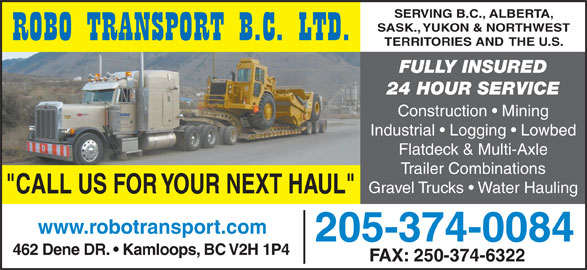 "Robo Transport BC Ltd (250-374-0084) - Annonce illustrée======= - SERVING B.C., ALBERTA, SASK., YUKON & NORTHWEST TERRITORIES AND THE U.S. FULLY INSURED 24 HOUR SERVICE Construction   Mining Industrial   Logging   Lowbed Flatdeck & Multi-Axle Trailer Combinations Gravel Trucks   Water Hauling ""CALL US FOR YOUR NEXT HAUL"" www.robotransport.com 205-374-0084 462 Dene DR.   Kamloops, BC V2H 1P4 FAX: 250-374-6322"