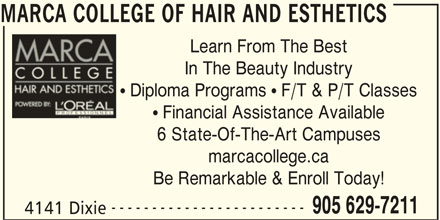 Marca College Of Hair And Esthetics (905-629-7211) - Display Ad - 905 629-7211 4141 Dixie MARCA COLLEGE OF HAIR AND ESTHETICS Learn From The Best In The Beauty Industry  Diploma Programs  F/T & P/T Classes  Financial Assistance Available 6 State-Of-The-Art Campuses marcacollege.ca Be Remarkable & Enroll Today! ------------------------ Learn From The Best In The Beauty Industry  Diploma Programs  F/T & P/T Classes  Financial Assistance Available 6 State-Of-The-Art Campuses marcacollege.ca Be Remarkable & Enroll Today! ------------------------ 905 629-7211 4141 Dixie MARCA COLLEGE OF HAIR AND ESTHETICS