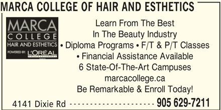 Marca College Of Hair And Esthetics (905-629-7211) - Display Ad - 4141 Dixie Rd MARCA COLLEGE OF HAIR AND ESTHETICS Learn From The Best In The Beauty Industry  Diploma Programs  F/T & P/T Classes  Financial Assistance Available 6 State-Of-The-Art Campuses marcacollege.ca Be Remarkable & Enroll Today! --------------------- 905 629-7211
