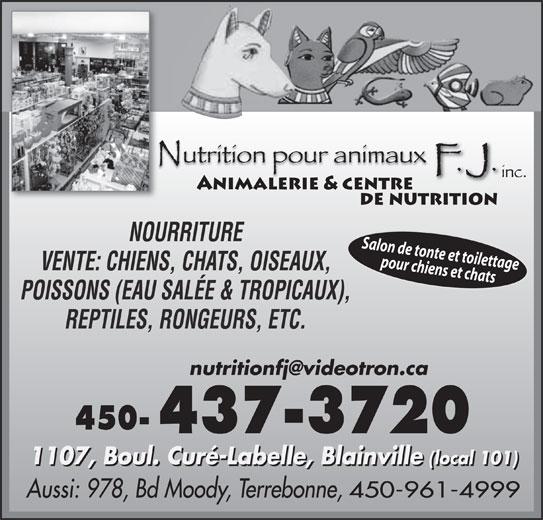 Nutrition Pour Animaux F J Inc (450-437-3720) - Annonce illustrée======= - Salon de tonte et toilettage pour chiens et chats VENTE: CHIENS, CHATS, OISEAUX, POISSONS (EAU SALÉE & TROPICAUX), REPTILES, RONGEURS, ETC. 450- 1107, Boul. Curé-Labelle, Blainville (local 101) 1107, Boul. Curé-Labelle, Blainville(local 101) Aussi: 978, Bd Moody, Terrebonne, 450-961-4999 NOURRITURE