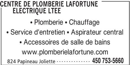 Centre De Plomberie Lafortune Electrique Ltée (450-753-5660) - Annonce illustrée======= - CENTRE DE PLOMBERIE LAFORTUNE ELECTRIQUE LTEE Plomberie   Chauffage Service d'entretien   Aspirateur central Accessoires de salle de bains www.plomberielafortune.com -------------- 450 753-5660 824 Papineau Joliette