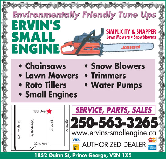 Ervin's Small Engine Ltd (250-563-3265) - Display Ad - Environmentally Friendly Tune Ups SIMPLICITY & SNAPPER Lawn Mowers   Snowblowers Roto Tillers Chainsaws Snow Blowers Lawn Mowers  Trimmers Water Pumps Small Engines h Ave SERVICE, PARTS, SALES Robertson St Quinn St Ogilvie St18t S Ospika Blvd 250-563-3265 www.ervins-smallengine.ca 22nd Ave AUTHORIZED DEALER 1852 Quinn St, Prince George, V2N 1X5 Environmentally Friendly Tune Ups SIMPLICITY & SNAPPER Lawn Mowers   Snowblowers Roto Tillers Chainsaws Snow Blowers Lawn Mowers  Trimmers Water Pumps Small Engines h Ave SERVICE, PARTS, SALES Robertson St Quinn St Ogilvie St18t S Ospika Blvd 250-563-3265 www.ervins-smallengine.ca 22nd Ave AUTHORIZED DEALER 1852 Quinn St, Prince George, V2N 1X5