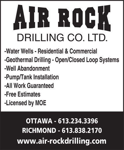Air Rock Drilling (613-234-3396) - Display Ad - DRILLING CO. LTD. -Water Wells - Residential & Commercial -All Work Guaranteed -Pump/Tank Installation -Well Abandonment www.air-rockdrilling.com -Geothermal Drilling - Open/Closed Loop Systems OTTAWA - 613.234.3396 -Free Estimates -Licensed by MOE RICHMOND - 613.838.2170