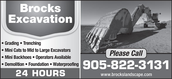 Brock's Landscaping (905-822-3131) - Annonce illustrée======= - Grading   Trenching Mini Cats to Mid to Large Excavators Mini Backhoes   Operators Available Demolition   Foundation   Waterproofing 905-822-3131 www.brockslandscape.com 24 HOURS Grading   Trenching Mini Cats to Mid to Large Excavators Please Call Mini Backhoes   Operators Available Demolition   Foundation   Waterproofing 905-822-3131 www.brockslandscape.com 24 HOURS Please Call