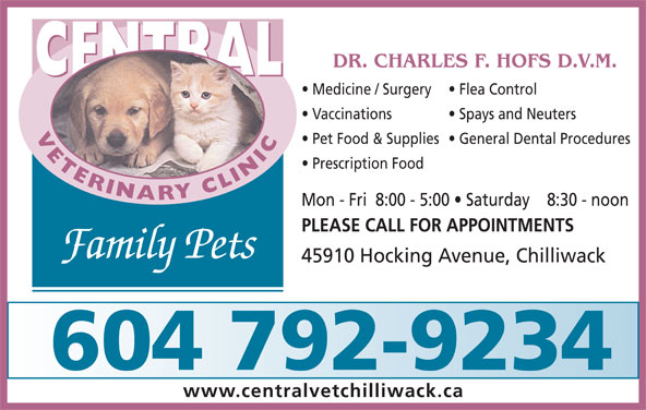 Central Veterinary Clinic (604-792-9234) - Display Ad - Prescription Food Mon - Fri  8:00 - 5:00   Saturday    8:30 - noon PLEASE CALL FOR APPOINTMENTS Family Pets 45910 Hocking Avenue, Chilliwack 604 792-9234 www.centralvetchilliwack.ca DR. CHARLES F. HOFS D.V.M. CENTRAL Medicine / Surgery Flea Control Vaccinations Spays and Neuters VETERINARYCLINICCENTRAL Pet Food & Supplies  General Dental Procedures