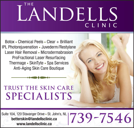 The Landells Clinic Of Cosmetic Dermatology (709-739-7546) - Display Ad - Chemical Peels Clear + Brilliant IPL Photorejuvenation Juvederm/Restylane Laser Hair Removal Microdermabrasion ProFractional Laser Resurfacing Thermage SkinTyte Spa Services Anti-Aging Skin Care Boutique trust the skin care specialists Suite 104, 120 Stavanger Drive St. John's, NL 739-7546 www.landellsclinic.ca Botox