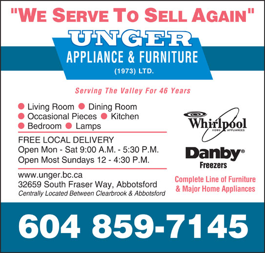 Unger Appliance & Furniture (1973) Ltd (604-859-7145) - Display Ad - APPLIANCE & FURNITURE (1973) LTD. Serving The Valley For 46 Years Living Room      Dining Room Occasional Pieces      Kitchen Bedroom      Lamps FREE LOCAL DELIVERY Open Mon - Sat 9:00 A.M. - 5:30 P.M. Open Most Sundays 12 - 4:30 P.M. Freezers www.unger.bc.ca Complete Line of Furniture 32659 South Fraser Way, Abbotsford & Major Home Appliances Centrally Located Between Clearbrook & Abbotsford 604 859-7145