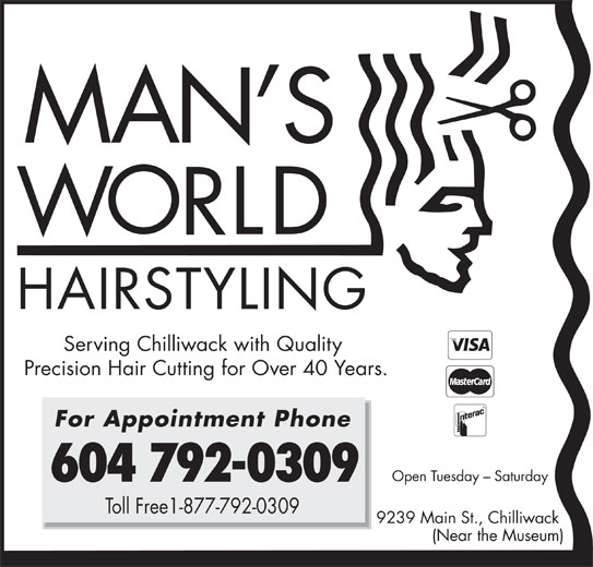 Man's World Hairstyling (604-792-0309) - Annonce illustrée======= - HAIRSTYLING Serving Chilliwack with Quality Precision Hair Cutting for Over 40 Years. For Appointment Phone Open Tuesday - Saturday 604 792-0309 Toll Free1-877-792-0309 9239 Main St., Chilliwack (Near the Museum)