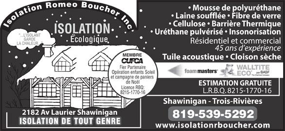 Isolation Romeo Boucher Inc (819-539-5292) - Annonce illustrée======= - ESTIMATION GRATUITE Licence RBQ: L.R.B.Q. 8215-1770-16 8215-1770-16 Shawinigan - Trois-Rivières 2182 Av Laurier Shawinigan 819-539-5292 ISOLATION DE TOUT GENRE www.isolationrboucher.com Mousse de polyuréthane Laine soufflée   Fibre de verre Cellulose   Barrière Thermique Isolation Romeo Boucher Inc ISOLATION Uréthane pulvérisé   Insonorisation ...L ISOLANT GARDE Écologique Résidentiel et commercial LA CHALEUR... 45 ans d expérience MEMBRE Tuile acoustique   Cloison sèche Fier Partenaire Opération enfants Soleil et campagne de paniers de Noël