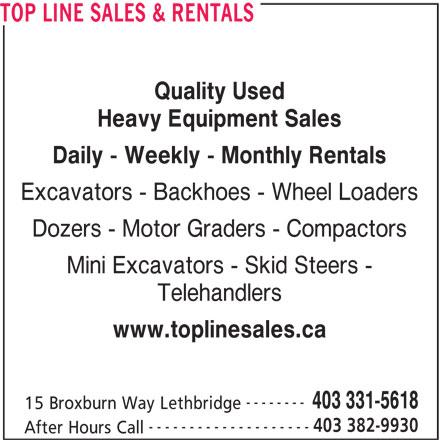 Top Line Sales & Rentals (403-331-5618) - Display Ad - Dozers - Motor Graders - Compactors Mini Excavators - Skid Steers - Telehandlers www.toplinesales.ca -------- 403 331-5618 15 Broxburn Way Lethbridge 403 382-9930 -------------------- After Hours Call TOP LINE SALES & RENTALS Quality Used Heavy Equipment Sales Daily - Weekly - Monthly Rentals Excavators - Backhoes - Wheel Loaders