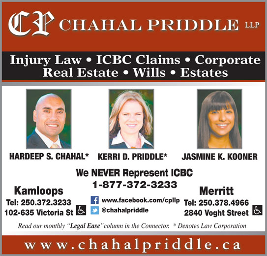 Chahal Priddle LLP (250-372-3233) - Display Ad - Injury Law   ICBC Claims   Corporate Real Estate   Wills   Estates HARDEEP S. CHAHAL* KERRI D. PRIDDLE* JASMINE K. KOONER We NEVER Represent ICBC 1-877-372-3233 Kamloops Merritt www.facebook.com/cpllp Tel: 250.372.3233 Tel: 250.378.4966 102-635 Victoria St 2840 Voght Street Read our monthly Legal Ease column in the Connector.  * Denotes Law Corporation www.chahalpriddle.ca