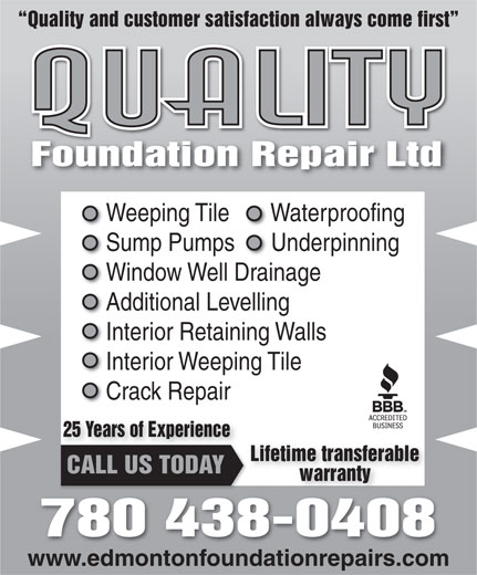 Quality Foundation Repair (780-438-0408) - Display Ad - Quality and customer satisfaction always come first Foundation Repair LtdFoundationRepairLtd Weeping Tile   Waterproofing Wat Sump Pumps   Underpinnings   Un Window Well Drainage Additional Levelling Interior Retaining Walls Interior Weeping Tile Crack Repair 25 Years of Experience Lifetime transferable CALL US TODAY warranty 780 438-0408 www.edmontonfoundationrepairs.com