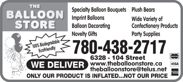 The Balloon Store (780-438-2717) - Display Ad - Specialty Balloon Bouquets Plush Bears Imprint Balloons Wide Variety of Balloon Decorating Confectionery Products Novelty Gifts Party Supplies 100% Biodegradable Ecofriendly 780-438-2717 6328 - 104 Street www.theballoonstore.ca Specialty Balloon Bouquets Plush Bears Imprint Balloons Wide Variety of Balloon Decorating Confectionery Products Novelty Gifts Party Supplies 100% Biodegradable Ecofriendly 780-438-2717 6328 - 104 Street www.theballoonstore.ca