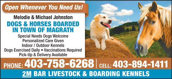 2M Bar Livestock & Boarding Kennels (403-758-6268) - Display Ad - Open Whenever You Need Us! Melodie & Michael JohnstonMelodie & Michael Johnston DOGS & HORSES BOARDED IN TOWN OF MAGRATH Special Needs Dogs Welcome Personalized Care Given Indoor / Outdoor Kennels Dogs Exercised Daily   Vaccinations Required Pick-Up & Delivery Available 403-894-1411 403-758-6268 CELL: PHONE: 2M BAR LIVESTOCK & BOARDING KENNELS