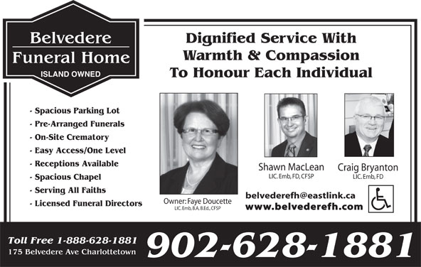 Belvedere Funeral Home (902-628-1881) - Display Ad - Dignified Service With Warmth & Compassion ISLAND OWNED To Honour Each Individual - Spacious Parking Lot - Pre-Arranged Funerals - On-Site Crematory - Easy Access/One Level - Receptions Available Shawn MacLean Craig Bryanton LIC. Emb, FD, CFSP LIC. Emb, FD - Spacious Chapel - Serving All Faiths Owner: Faye Doucette - Licensed Funeral Directors www.belvederefh.com LIC. Emb, B.A, B.Ed., CFSP Toll Free 1-888-628-1881 175 Belvedere Ave Charlottetown 902-628-1881