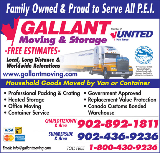 Gallant Moving & Storage Ltd (902-892-1811) - Display Ad - Worldwide Relocations www.gallantmoving.com Household Goods Moved by Van or Container Professional Packing & Crating  Government Approved Heated Storage Replacement Value Protection Office Moving Local, Long Distance & Canada Customs Bonded Container Service Warehouse CHARLOTTETOWN & Area SUMMERSIDE & Area
