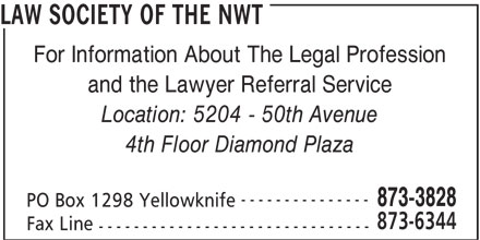 Law Society Of The NWT (867-873-3828) - Display Ad - LAW SOCIETY OF THE NWT For Information About The Legal Profession and the Lawyer Referral Service Location: 5204 - 50th Avenue 4th Floor Diamond Plaza --------------- 873-3828 Fax Line PO Box 1298 Yellowknife 873-6344 -------------------------------