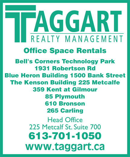 Taggart Realty Management (613-234-7000) - Annonce illustrée======= - AGGART REALTY MANAGEMENT Office Space Rentals Bell's Corners Technology Park 1931 Robertson Rd Blue Heron Building 1500 Bank Street The Kenson Building 225 Metcalfe 359 Kent at Gilmour 85 Plymouth 610 Bronson 265 Carling Head Office 225 Metcalf St. Suite 700 613-701-1050