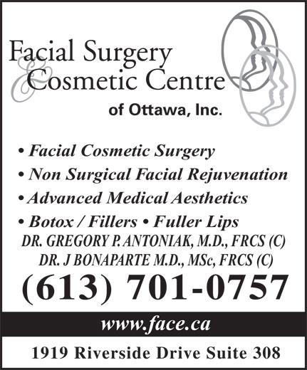Facial Surgery & Cosmetic Centre of Ottawa (613-521-3223) - Display Ad - Facial Surgery Cosmetic Centre of Ottawa, Inc. Facial Cosmetic Surgery Non Surgical Facial Rejuvenation Advanced Medical Aesthetics Botox / Fillers   Fuller Lips DR. GREGORY P. ANTONIAK, M.D., FRCS (C) DR. J BONAPARTE M.D., MSc, FRCS (C) (613) 701-0757 www.face.ca 1919 Riverside Drive Suite 308 Facial Surgery Cosmetic Centre of Ottawa, Inc. Facial Cosmetic Surgery Non Surgical Facial Rejuvenation Advanced Medical Aesthetics Botox / Fillers   Fuller Lips DR. GREGORY P. ANTONIAK, M.D., FRCS (C) DR. J BONAPARTE M.D., MSc, FRCS (C) (613) 701-0757 www.face.ca 1919 Riverside Drive Suite 308