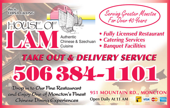 House Of Lam Restaurant (506-384-1101) - Annonce illustrée======= - For Over 40 Years Fully Licensed Restaurant Authentic Catering Services Chinese & Szechuan Banquet Facilities Cuisine Banquet Facilities TAKE OUT & DELIVERY SERVICE Drop in to Our Fine Restaurant 951 MOUNTAIN RD., MONCTON and Enjoy One of Moncton s Finest Open Daily At 11 AM Chinese Dining Experiences this is... CHINA CALLING Serving Greater Moncton